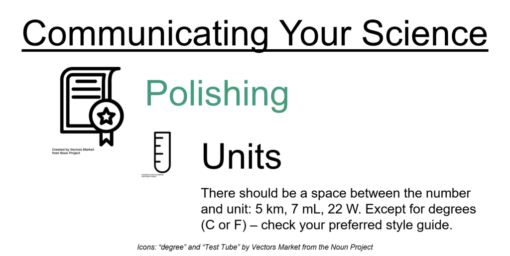 Communicating your science: polishing: units. There should be a space between the number and unit: 5km, 7 mL, 22 W. Except for degrees (C or F) – check your preferred style guide.