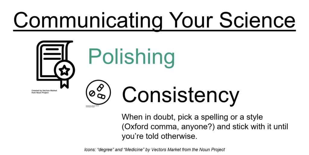 Communicating your science: Polishing: consistency. When in doubt, pick a spelling or a style (Oxford comma, anyone?) and stick with it until you're told otherwise.